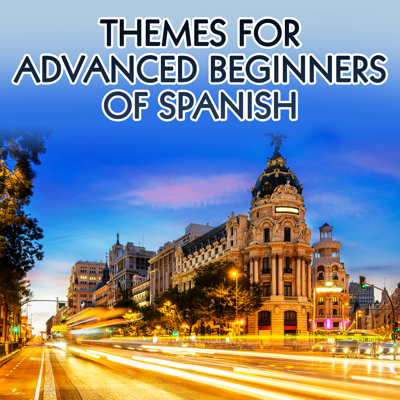 Spanish: Themes for Advanced Beginners – Real Life Language